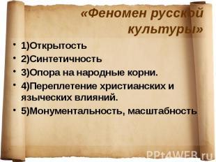 «Феномен русской культуры» 1)Открытость 2)Синтетичность 3)Опора на народные корн