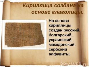 Кириллица создана на основе глаголицы. На основе кириллицы создан русский, болга