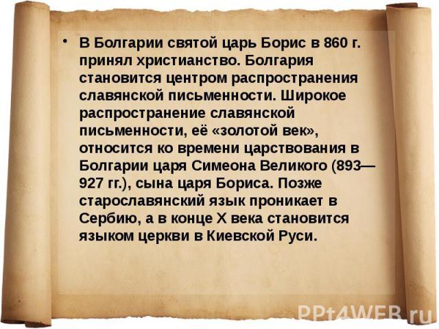 В Болгарии святой царь Борис в 860г. принял христианство. Болгария становится центром распространения славянской письменности. Широкое распространение славянской письменности, её «золотой век», относится ко времени царствования в Болгарии царя…