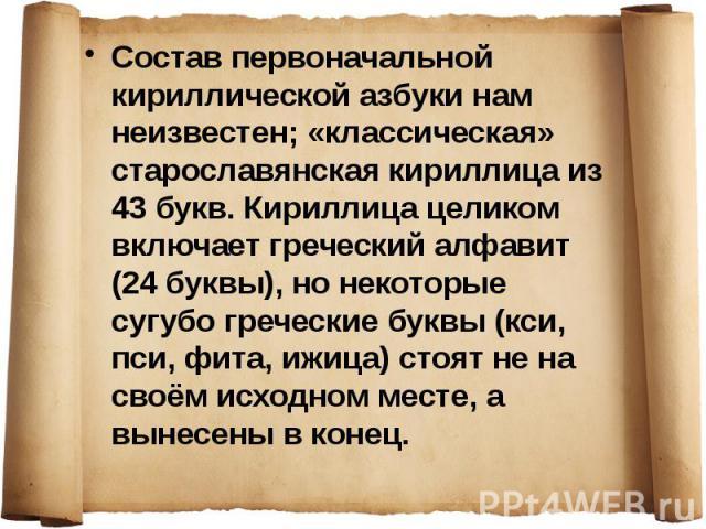 Состав первоначальной кириллической азбуки нам неизвестен; «классическая» старославянская кириллица из 43 букв. Кириллица целиком включает греческий алфавит (24 буквы), но некоторые сугубо греческие буквы (кси, пси, фита, ижица) стоят не на своём ис…