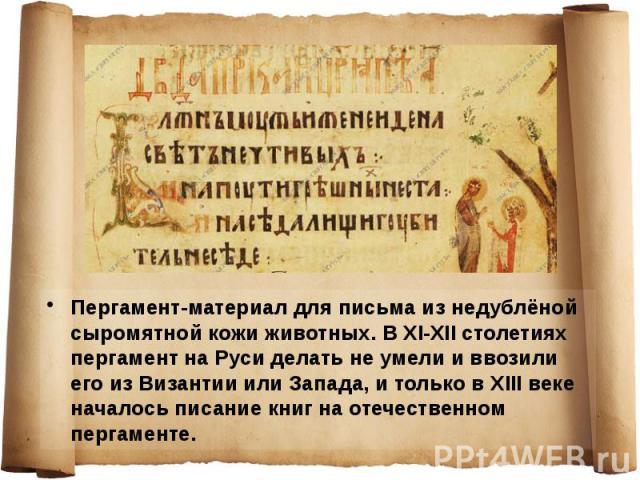 Пергамент-материал для письма из недублёной сыромятной кожи животных. В XI-XII столетиях пергамент на Руси делать не умели и ввозили его из Византии или Запада, и только в XIII веке началось писание книг на отечественном пергаменте. Пергамент-матери…