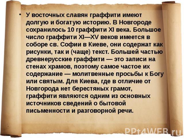 У восточных славян граффити имеют долгую и богатую историю. В Новгороде сохранилось 10 граффити XI века. Большое число граффити XI—XV веков имеется в соборе св. Софии в Киеве, они содержат как рисунки, так и (чаще) текст. Большей частью древнерусски…