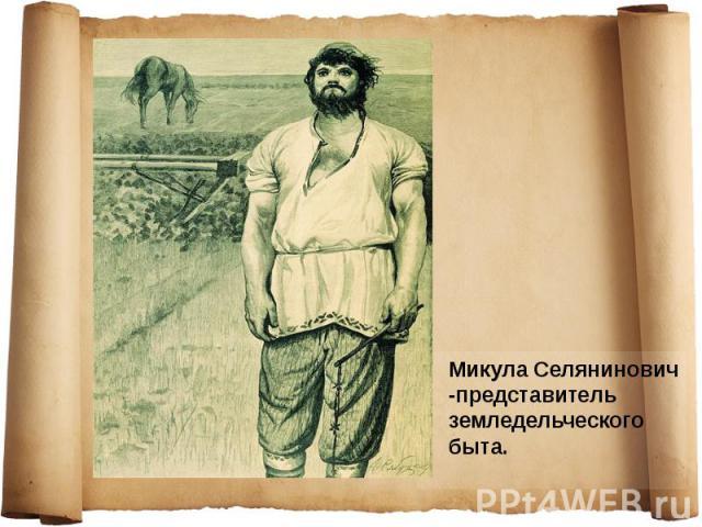 Микула Селянинович -представитель земледельческого быта. Микула Селянинович -представитель земледельческого быта.