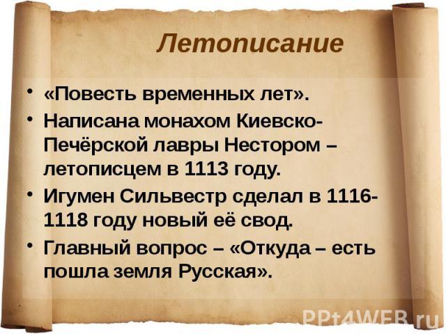 Летописание «Повесть временных лет». Написана монахом Киевско-Печёрской лавры Нестором – летописцем в 1113 году. Игумен Сильвестр сделал в 1116-1118 году новый её свод. Главный вопрос – «Откуда – есть пошла земля Русская».