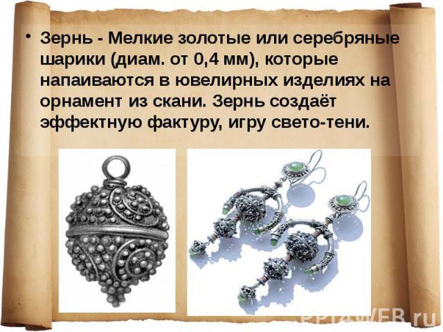 Зернь - Мелкие золотые или серебряные шарики (диам. от 0,4 мм), которые напаиваются в ювелирных изделиях на орнамент из скани. Зернь создаёт эффектную фактуру, игру свето-тени. Зернь - Мелкие золотые или серебряные шарики (диам. от 0,4 мм), которые …
