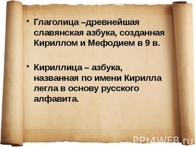 Глаголица –древнейшая славянская азбука, созданная Кириллом и Мефодием в 9 в. Глаголица –древнейшая славянская азбука, созданная Кириллом и Мефодием в 9 в. Кириллица – азбука, названная по имени Кирилла легла в основу русского алфавита.