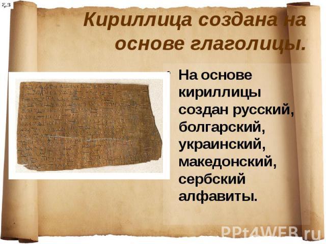 Кириллица создана на основе глаголицы. На основе кириллицы создан русский, болгарский, украинский, македонский, сербский алфавиты.