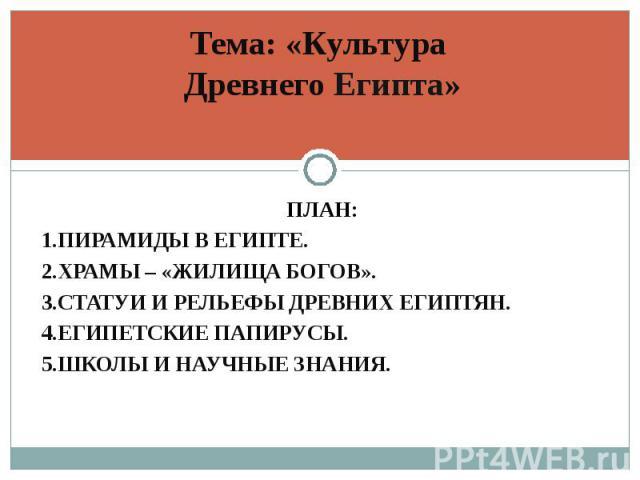 ПЛАН: ПЛАН: 1.ПИРАМИДЫ В ЕГИПТЕ. 2.ХРАМЫ – «ЖИЛИЩА БОГОВ». 3.СТАТУИ И РЕЛЬЕФЫ ДРЕВНИХ ЕГИПТЯН. 4.ЕГИПЕТСКИЕ ПАПИРУСЫ. 5.ШКОЛЫ И НАУЧНЫЕ ЗНАНИЯ.