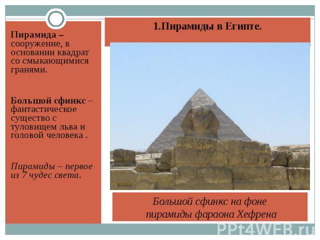 Пирамида – сооружение, в основании квадрат со смыкающимися гранями. Пирамида – сооружение, в основании квадрат со смыкающимися гранями. Большой сфинкс – фантастическое существо с туловищем льва и головой человека . Пирамиды – первое из 7 чудес света.