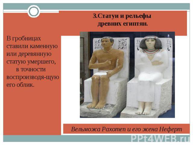 В гробницах ставили каменную или деревянную статую умершего, в точности воспроизводя-щую его облик.