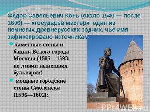 Фёдор Савельевич Конь (около 1540 — после 1606) — «государев мастер», один из не