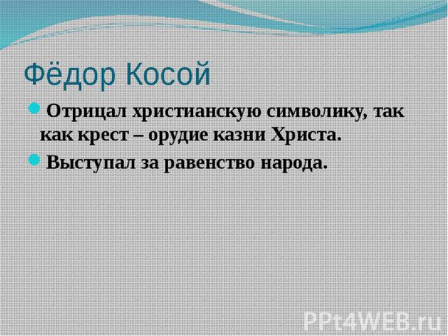 Фёдор Косой Отрицал христианскую символику, так как крест – орудие казни Христа. Выступал за равенство народа.