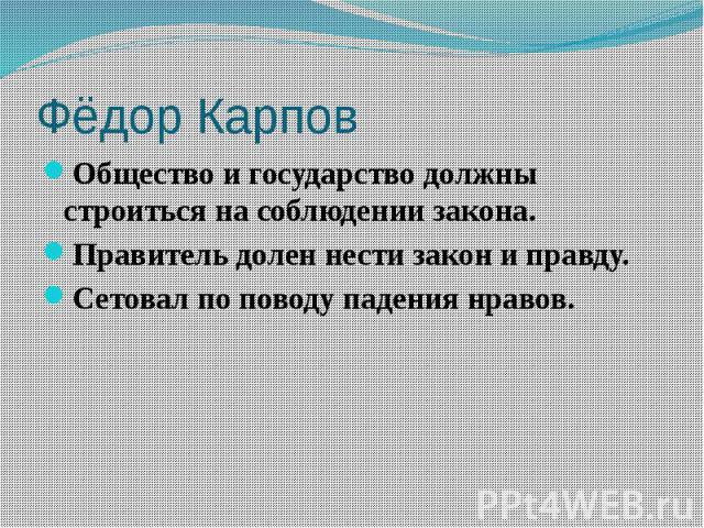 Фёдор Карпов Общество и государство должны строиться на соблюдении закона. Правитель долен нести закон и правду. Сетовал по поводу падения нравов.