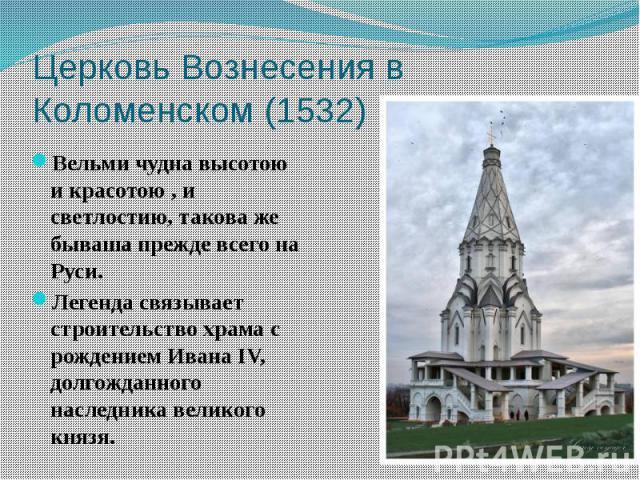 Церковь Вознесения в Коломенском (1532) Вельми чудна высотою и красотою , и светлостию, такова же бываша прежде всего на Руси. Легенда связывает строительство храма с рождением Ивана IV, долгожданного наследника великого князя.