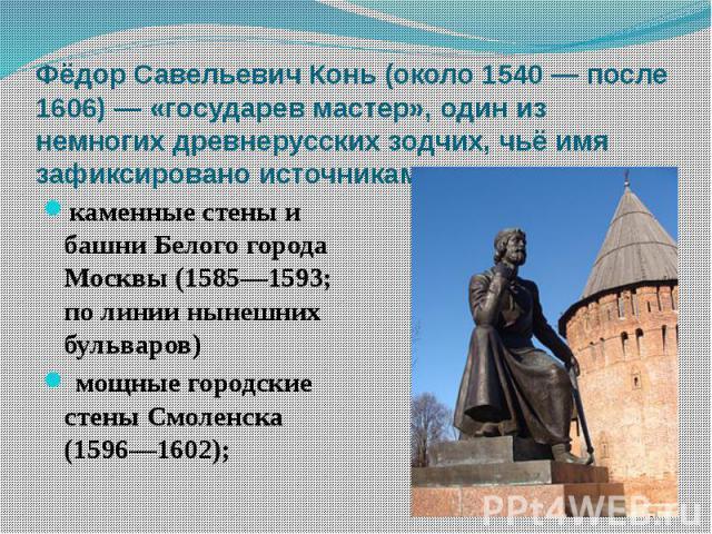 Фёдор Савельевич Конь (около 1540 — после 1606) — «государев мастер», один из немногих древнерусских зодчих, чьё имя зафиксировано источниками. каменные стены и башни Белого города Москвы (1585—1593; по линии нынешних бульваров) мощные городские сте…