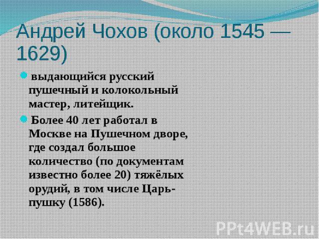 Андрей Чохов (около 1545— 1629) выдающийся русский пушечный и колокольный мастер, литейщик. Более 40 лет работал в Москве на Пушечном дворе, где создал большое количество (по документам известно более20) тяжёлых орудий, в том числе Царь-…