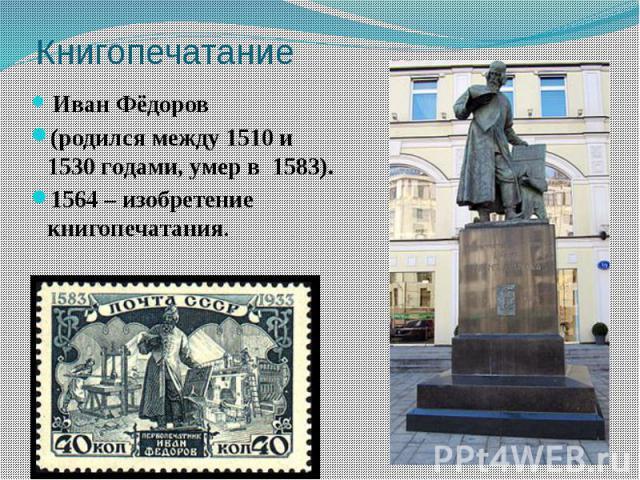 Книгопечатание Иван Фёдоров (родился между 1510 и 1530гoдами, умер в 1583). 1564 – изобретение книгопечатания.