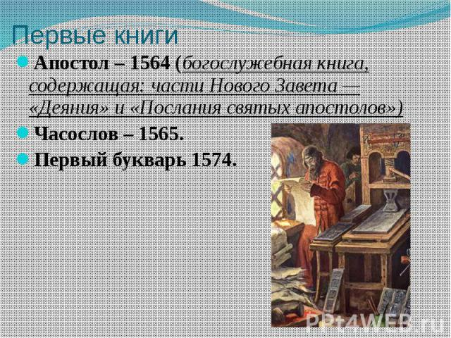Первые книги Апостол – 1564 (богослужебная книга, содержащая: части Нового Завета— «Деяния» и «Послания святых апостолов») Часослов – 1565. Первый букварь 1574.