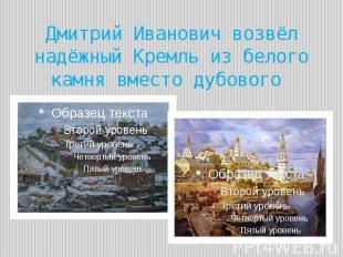 Дмитрий Иванович возвёл надёжный Кремль из белого камня вместо дубового