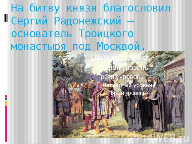 На битву князя благословил Сергий Радонежский – основатель Троицкого монастыря под Москвой.