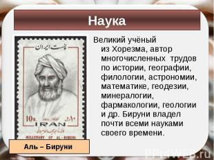 Великий учёный изХорезма, автор многочисленных трудов по истории, географи