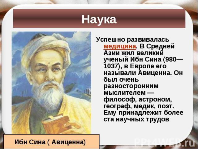 Успешно развивалась медицина. В Средней Азии жил великий ученый Ибн Сина (980— 1037), в Европе его называли Авиценна. Он был очень разносторонним мыслителем — философ, астроном, географ, медик, поэт. Ему принадлежит более ста научных трудов Успешно …