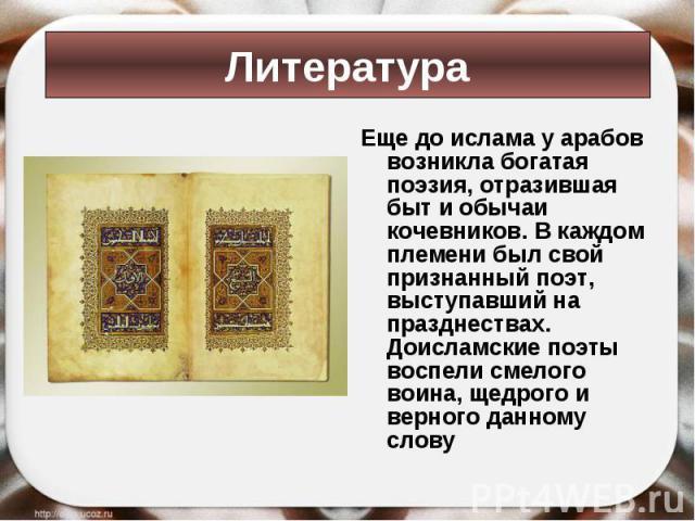 Еще до ислама у арабов возникла богатая поэзия, отразившая быт и обычаи кочевников. В каждом племени был свой признанный поэт, выступавший на празднествах. Доисламские поэты воспели смелого воина, щедрого и верного данному слову Еще до ислама у араб…