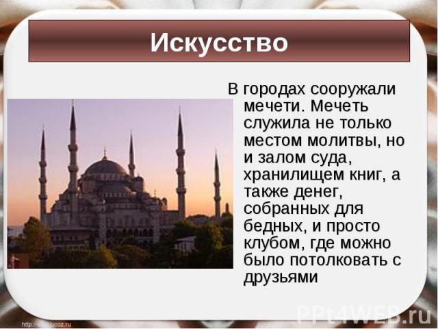 В городах сооружали мечети. Мечеть служила не только местом молитвы, но и залом суда, хранилищем книг, а также денег, собранных для бедных, и просто клубом, где можно было потолковать с друзьями В городах сооружали мечети. Мечеть служила не только м…