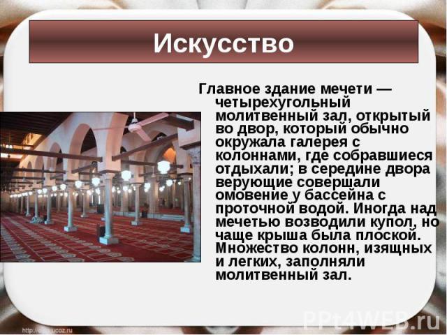 Главное здание мечети — четырехугольный молитвенный зал, открытый во двор, который обычно окружала галерея с колоннами, где собравшиеся отдыхали; в середине двора верующие совершали омовение у бассейна с проточной водой. Иногда над мечетью возводили…