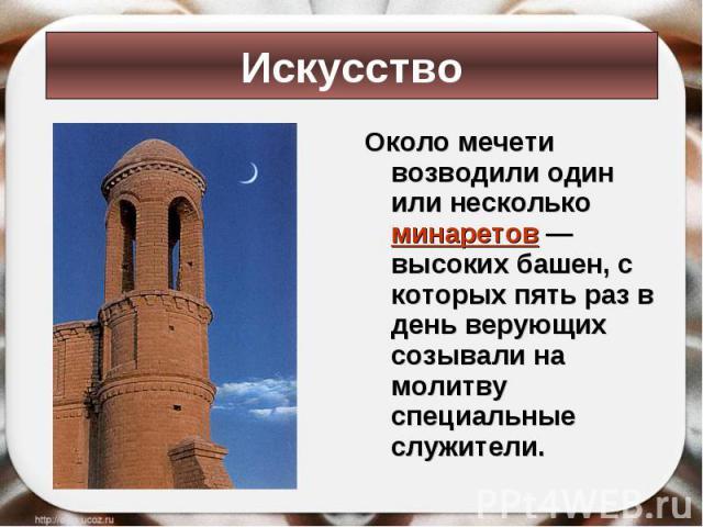 Около мечети возводили один или несколько минаретов — высоких башен, с которых пять раз в день верующих созывали на молитву специальные служители. Около мечети возводили один или несколько минаретов — высоких башен, с которых пять раз в день верующи…