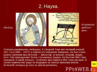 Успешно развивалась медицина. В Средней Азии жил великий ученый Ибн Сина (980— 1