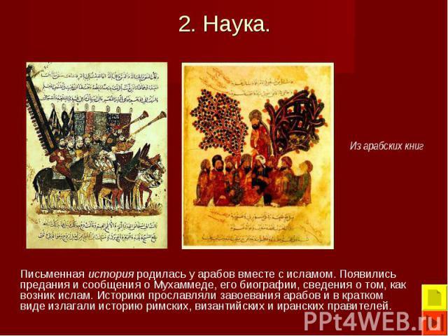 Письменная история родилась у арабов вместе с исламом. Появились предания и сообщения о Мухаммеде, его биографии, сведения о том, как возник ислам. Историки прославляли завоевания арабов и в кратком виде излагали историю римских, византийских и иран…