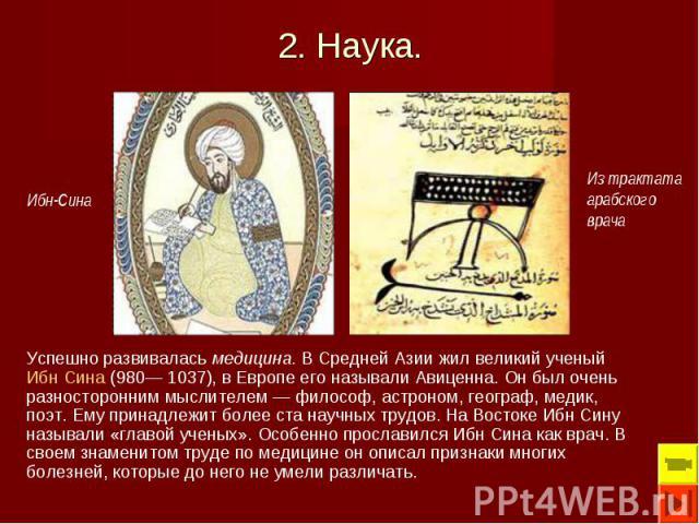 Успешно развивалась медицина. В Средней Азии жил великий ученый Ибн Сина (980— 1037), в Европе его называли Авиценна. Он был очень разносторонним мыслителем — философ, астроном, географ, медик, поэт. Ему принадлежит более ста научных трудов. На Вост…