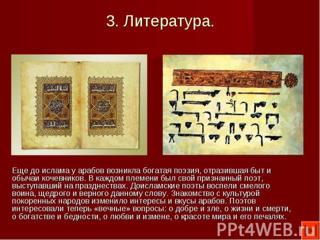 Еще до ислама у арабов возникла богатая поэзия, отразившая быт и обычаи кочевников. В каждом племени был свой признанный поэт, выступавший на празднествах. Доисламские поэты воспели смелого воина, щедрого и верного данному слову. Знакомство с культу…