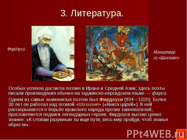 Особых успехов достигла поэзия в Иране и Средней Азии; здесь поэты писали произведения обычно на таджикско-персидском языке — фарси. Особых успехов достигла поэзия в Иране и Средней Азии; здесь поэты писали произведения обычно на таджикско-персидско…
