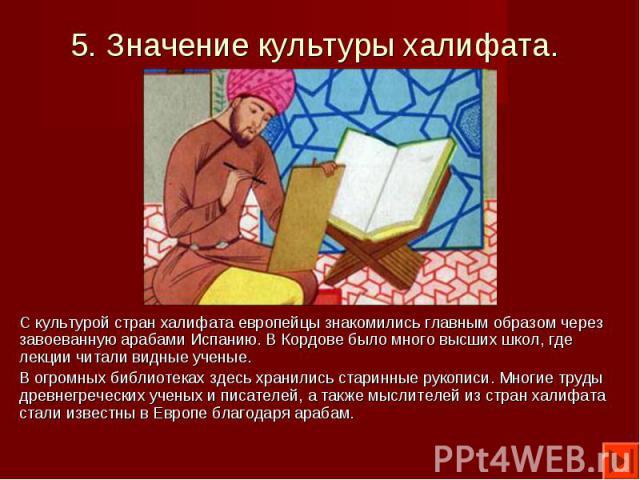 С культурой стран халифата европейцы знакомились главным образом через завоеванную арабами Испанию. В Кордове было много высших школ, где лекции читали видные ученые. С культурой стран халифата европейцы знакомились главным образом через завоеванную…