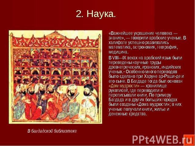 «Важнейшее украшение человека — знание», — говорили арабские ученые. В халифате успешно развивались математика, астрономия, география, медицина. «Важнейшее украшение человека — знание», — говорили арабские ученые. В халифате успешно развивались мате…