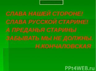 СЛАВА НАШЕЙ СТОРОНЕ! СЛАВА РУССКОЙ СТАРИНЕ! А ПРЕДАНЬЯ СТАРИНЫ ЗАБЫВАТЬ МЫ НЕ ДО