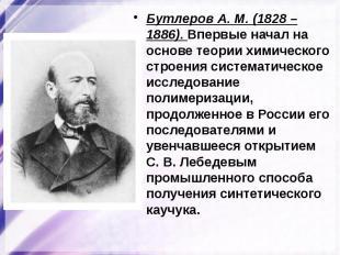 Бутлеров А. М. (1828 – 1886). Впервые начал на основе теории химического строени