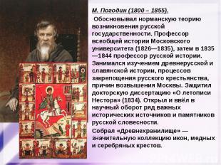 М. Погодин (1800 – 1855). Обосновывал норманскую теорию возникновения русской го