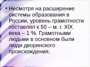 Несмотря на расширение системы образования в России, уровень грамотности составл
