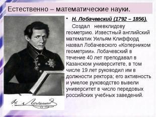 Естественно – математические науки. Н. Лобачевский (1792 – 1856). Создал неевкли