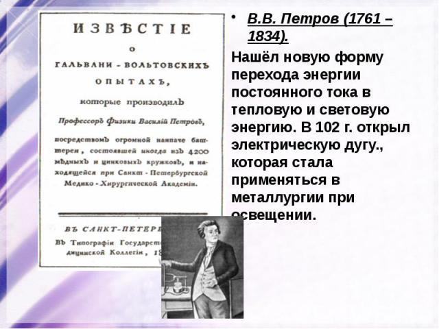 В.В. Петров (1761 – 1834). В.В. Петров (1761 – 1834). Нашёл новую форму перехода энергии постоянного тока в тепловую и световую энергию. В 102 г. открыл электрическую дугу., которая стала применяться в металлургии при освещении.
