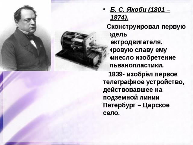 Б. С. Якоби (1801 – 1874). Б. С. Якоби (1801 – 1874). Сконструировал первую модель электродвигателя. Мировую славу ему принесло изобретение гальванопластики. 1839- изобрёл первое телеграфное устройство, действовавшее на подземной линии Петербург – Ц…