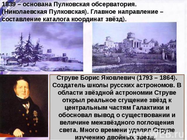 1839 – основана Пулковская обсерватория. (Николаевская Пулковская). Главное направление – составление каталога координат звёзд).