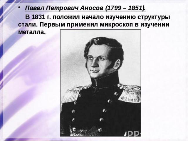 Павел Петрович Аносов (1799 – 1851). Павел Петрович Аносов (1799 – 1851). В 1831 г. положил начало изучению структуры стали. Первым применил микроскоп в изучении металла.