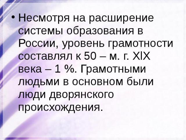 Несмотря на расширение системы образования в России, уровень грамотности составлял к 50 – м. г. XlX века – 1 %. Грамотными людьми в основном были люди дворянского происхождения. Несмотря на расширение системы образования в России, уровень грамотност…