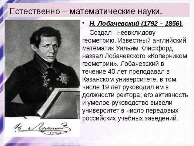 Естественно – математические науки. Н. Лобачевский (1792 – 1856). Создал неевклидову геометрию. Известный английский математик Уильям Клиффорд назвал Лобачевского «Коперником геометрии». Лобачевский в течение 40лет преподавал в Казанском униве…