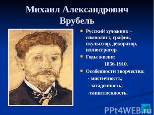 Михаил Александрович Врубель Русский художник – символист, график, скульптор, де