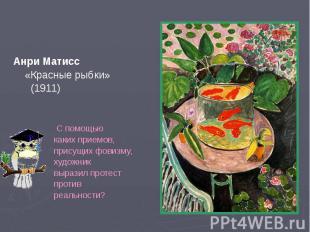 Анри Матисс Анри Матисс «Красные рыбки» (1911) С помощью каких приемов, присущих